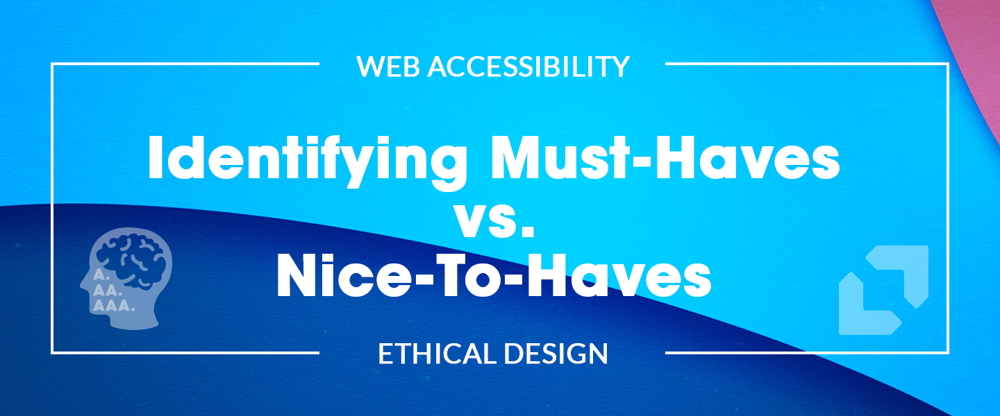 Web Accessibility and Ethical Design: Identifying Must-Haves vs. Nice-To-Haves
