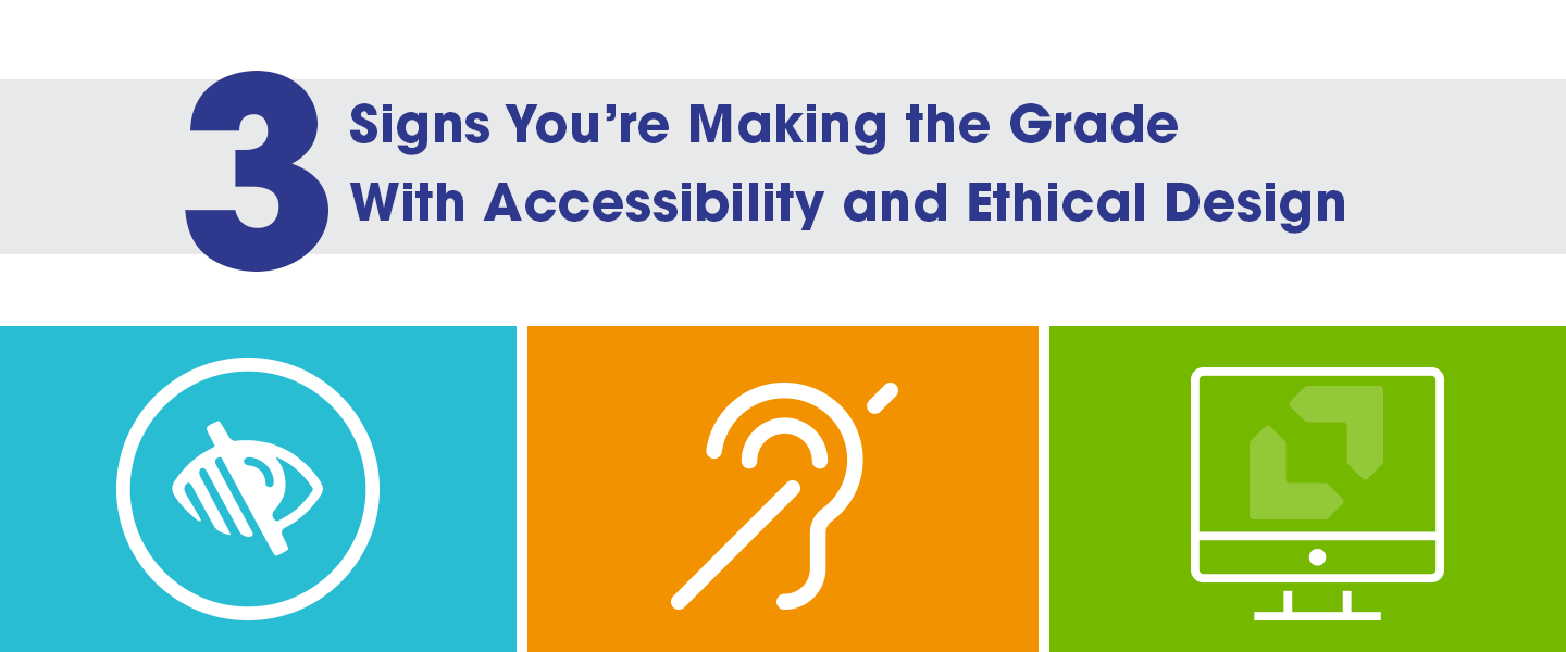 3 Signs You're Making the Grade with Web Accessibility and Ethical Design