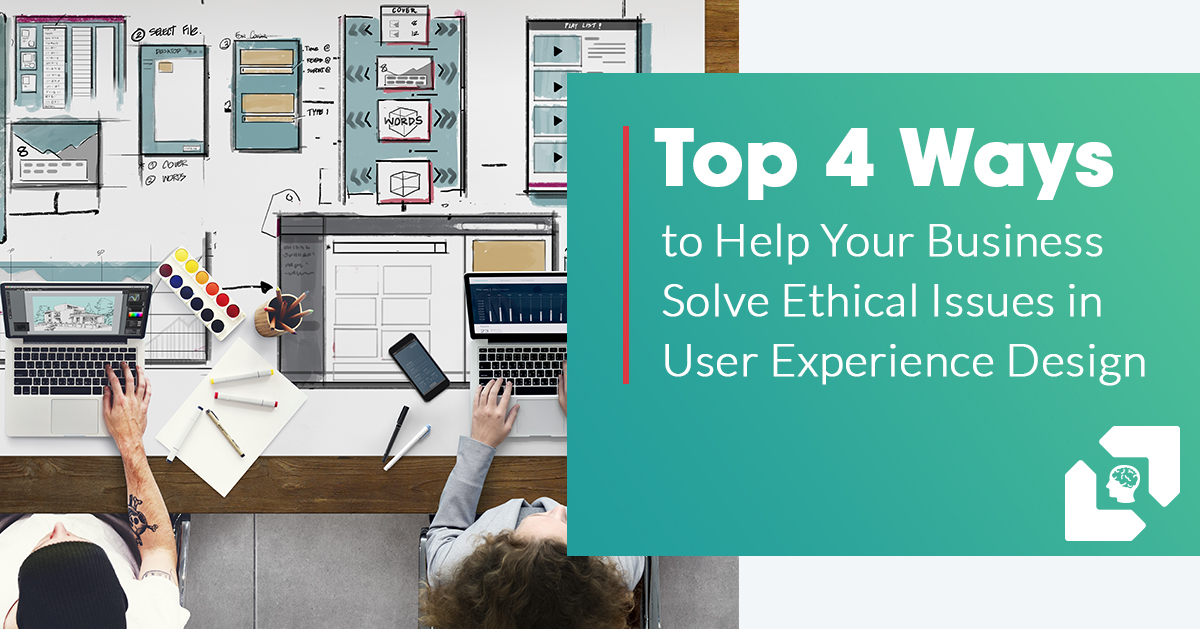 Top 4 Ways to Help Your Business Solve Ethical Issues in User Experience Design