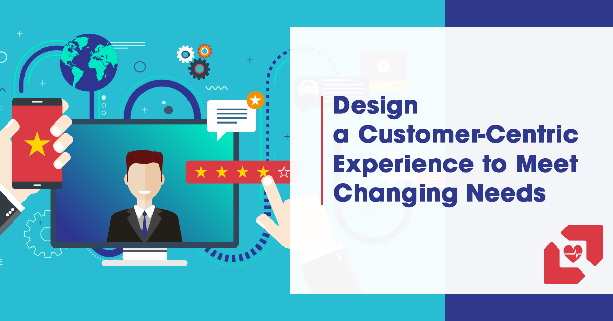 Design a Customer-Centric Experience to Meet Changing Needs