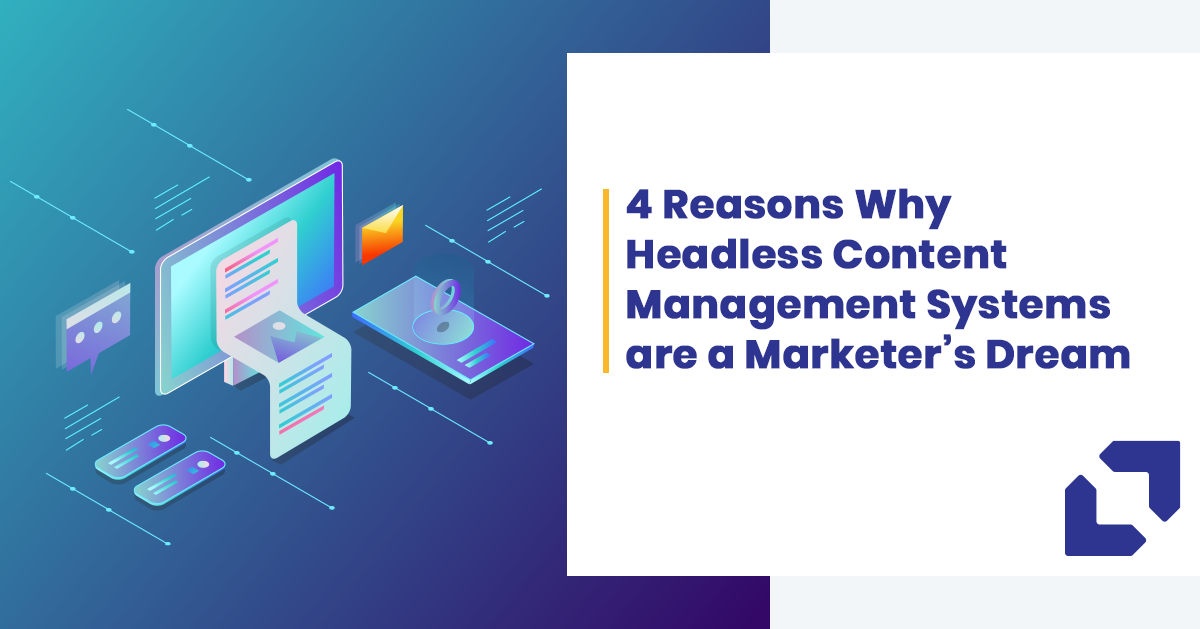 4 Reasons Why Headless Content Management Systems are a Marketer's Dream
