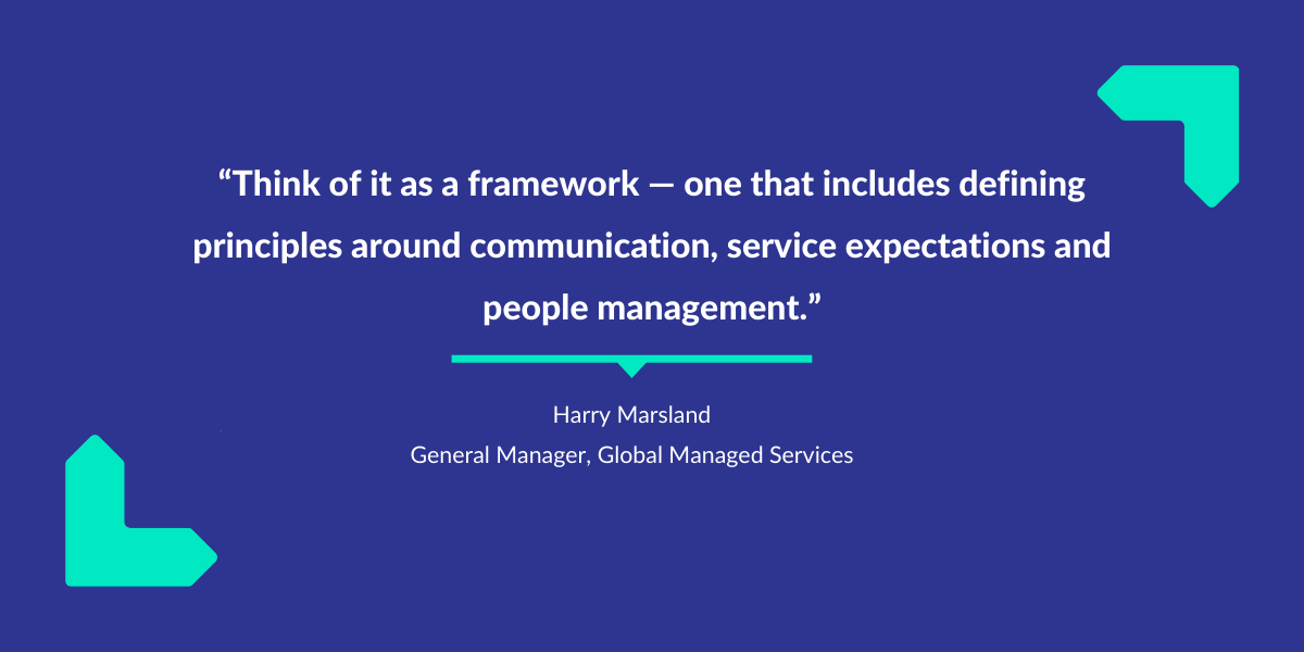 Think of it as a framework – one that includes defining principles around communications, service expectations and people management, says Harry Marsland.