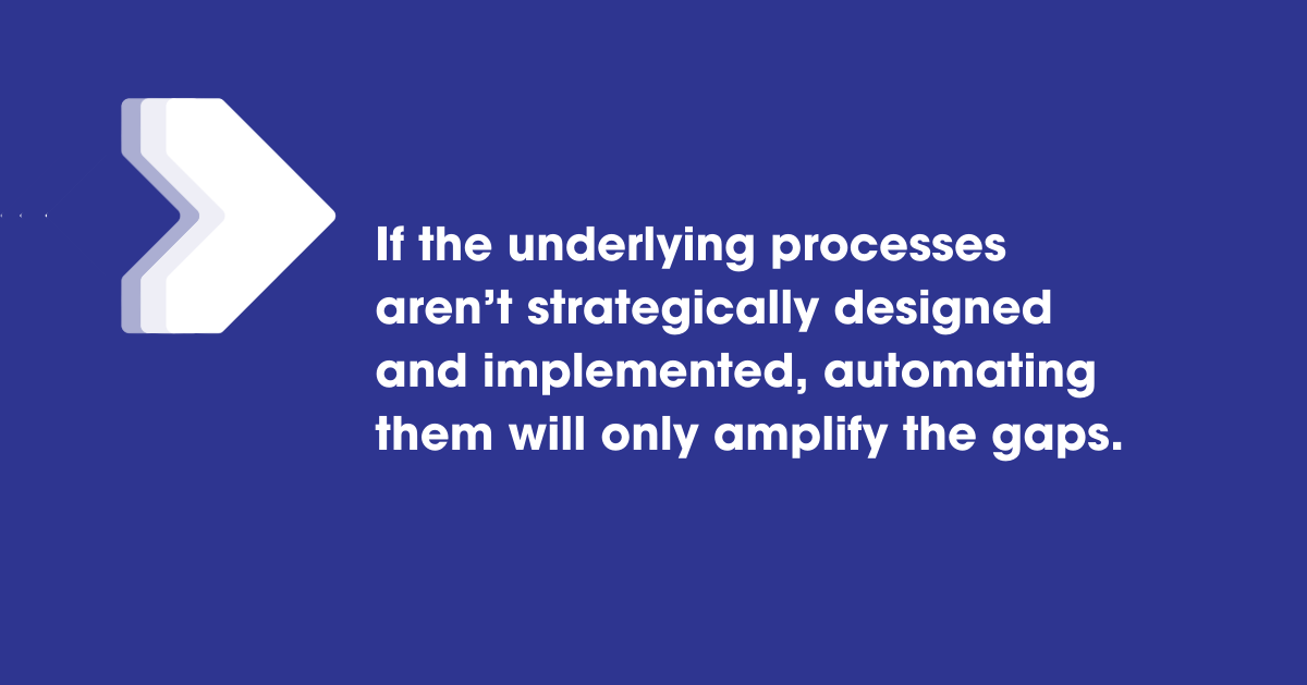 If the underlying processes aren't strategically designed and implemented, automating them will only amplify the gaps