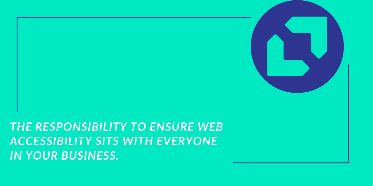 The responsibility to ensure web accessibility sits with everyone in your business.